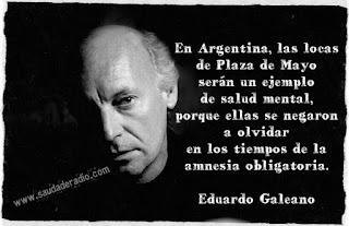 """"""" En Argentina, las locas de Plaza de Mayo serán un ejemplo de salud mental, porque ellas se negaron a olvidar en los tiempos de la amnesia obligatoria."""" Eduardo Galeano"""