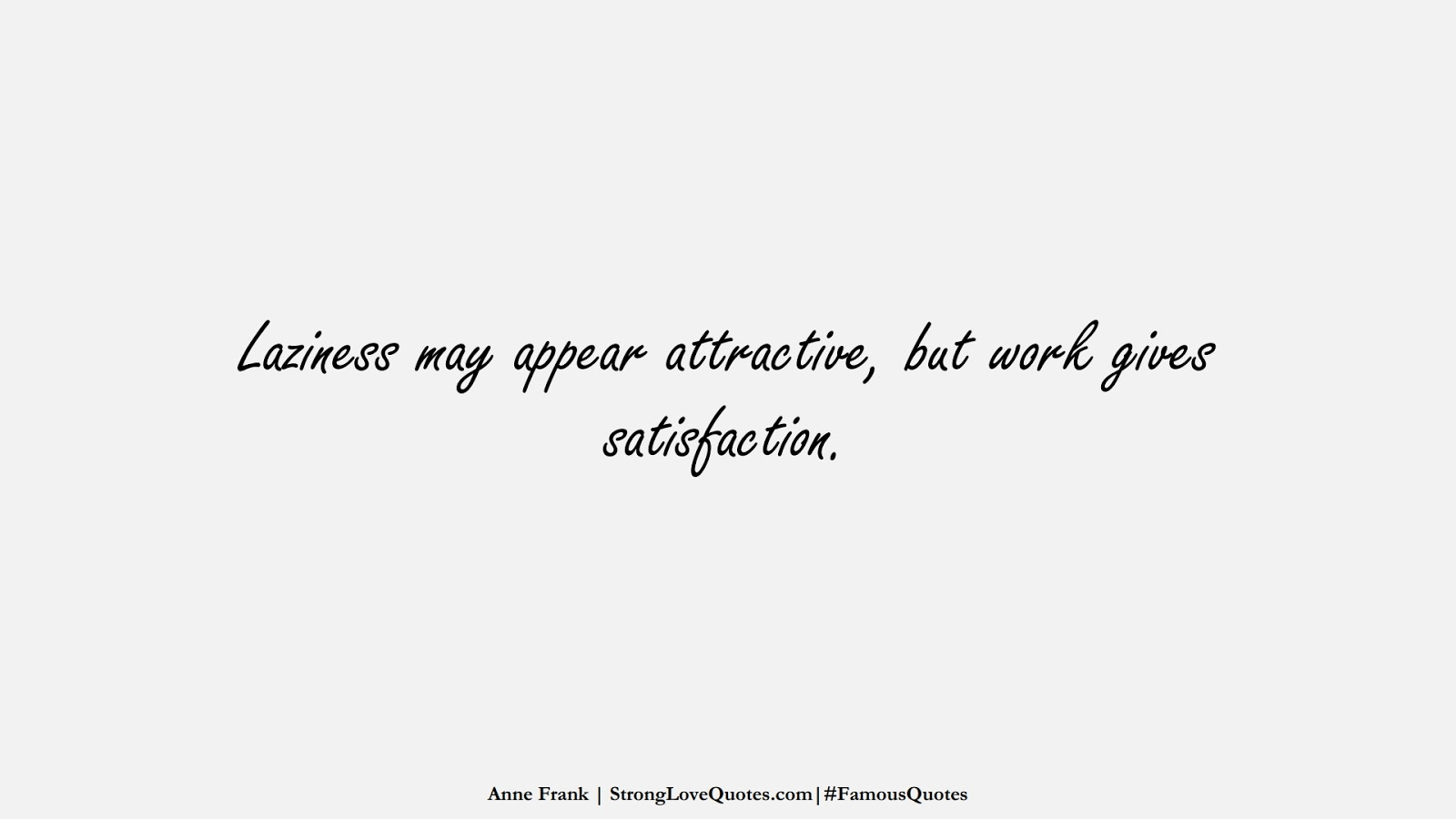 Laziness may appear attractive, but work gives satisfaction. (Anne Frank);  #FamousQuotes