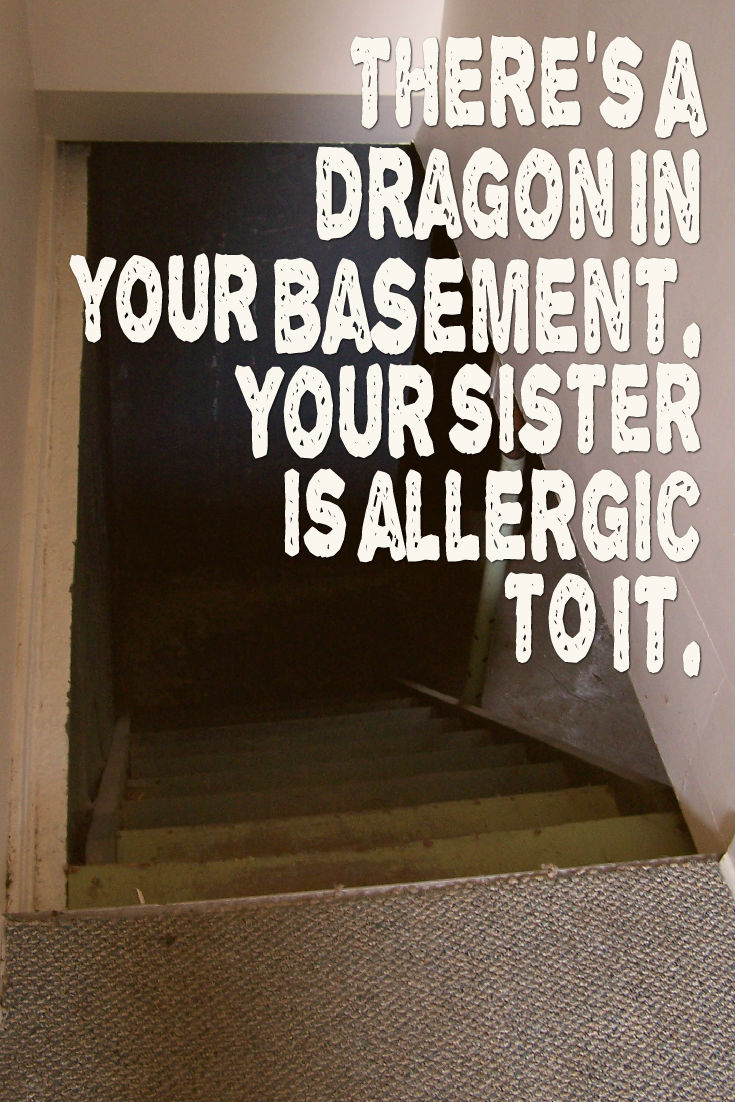 There's a dragon in your basement. Your sister is allergic to it. Writing Prompt.