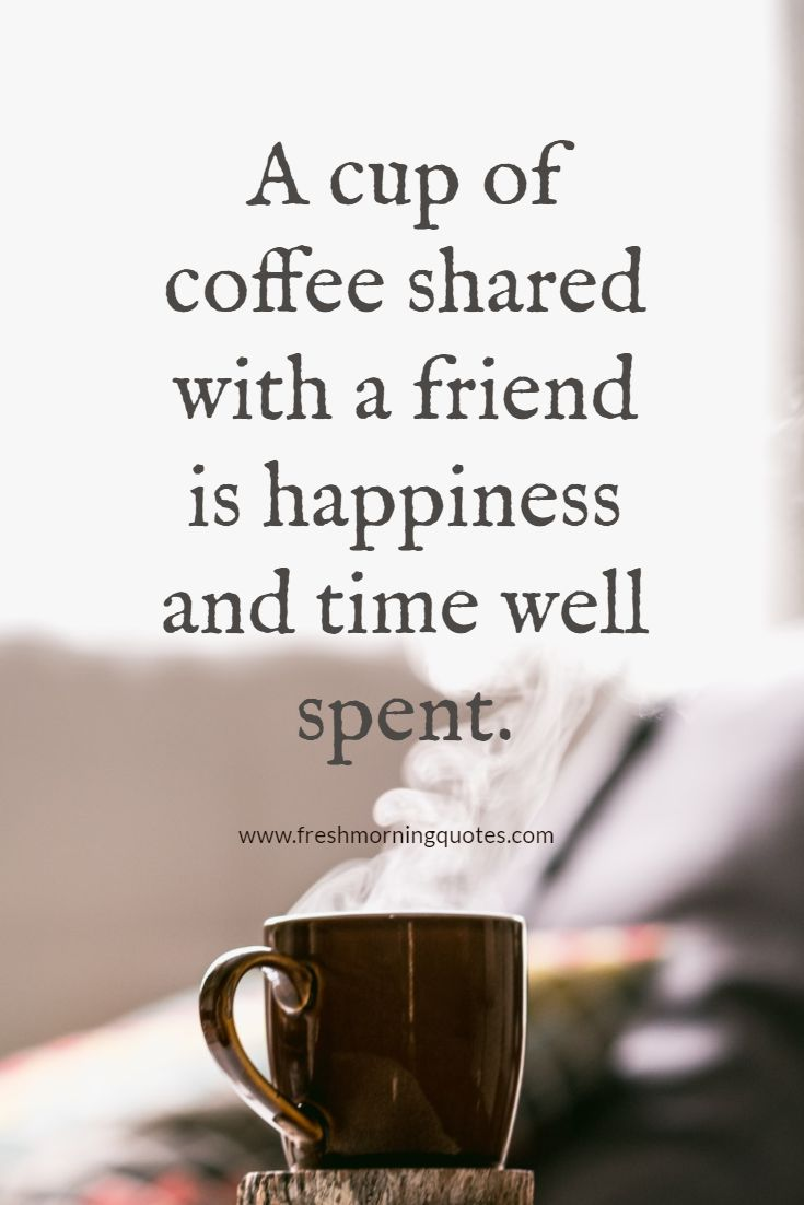 a cup of coffee shared with friends is happiness shared