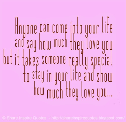 Quotes For Someone Special In My Life: Anyone Can Come Into Your Life And Say How Much They Love