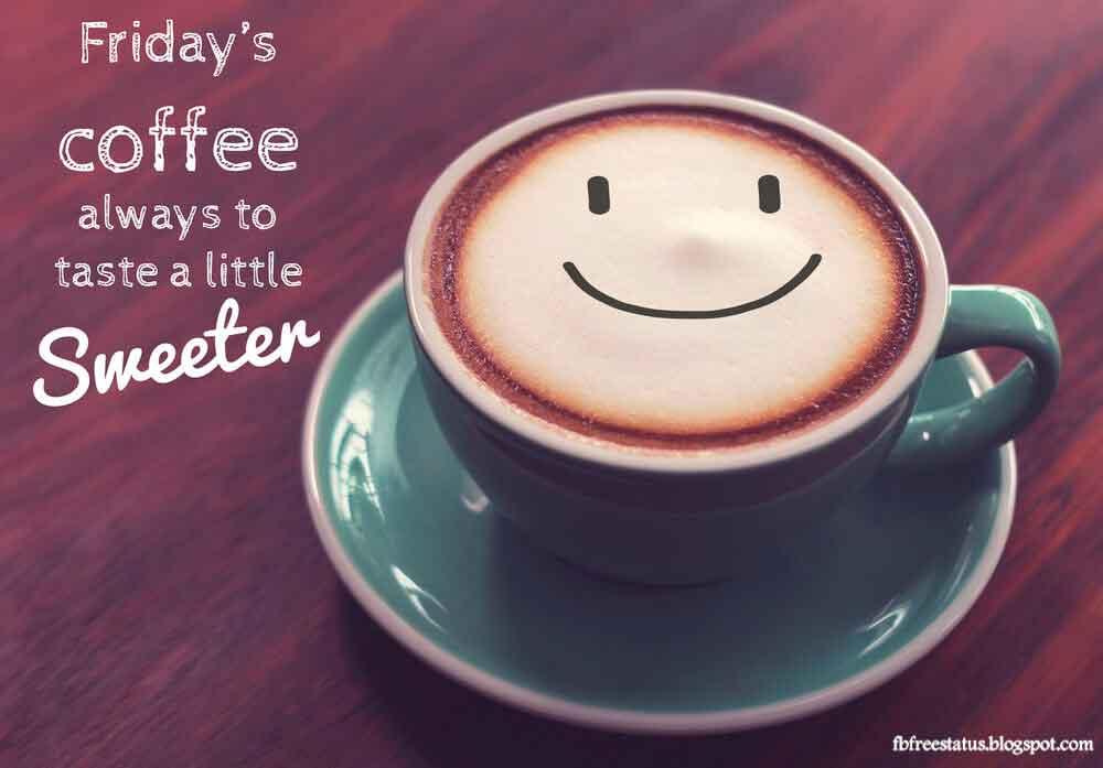 Friday's coffee always to taste a little sweetn.