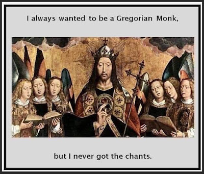 I always wanted to be a Gregorian Monk, but I never got the chants