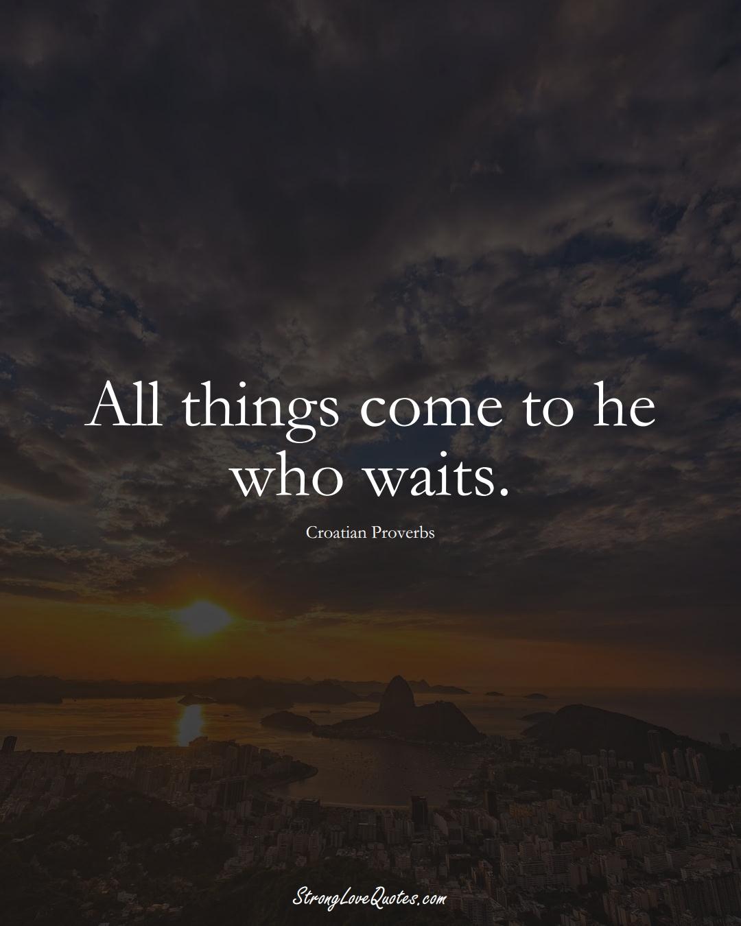 All things come to he who waits. (Croatian Sayings);  #EuropeanSayings