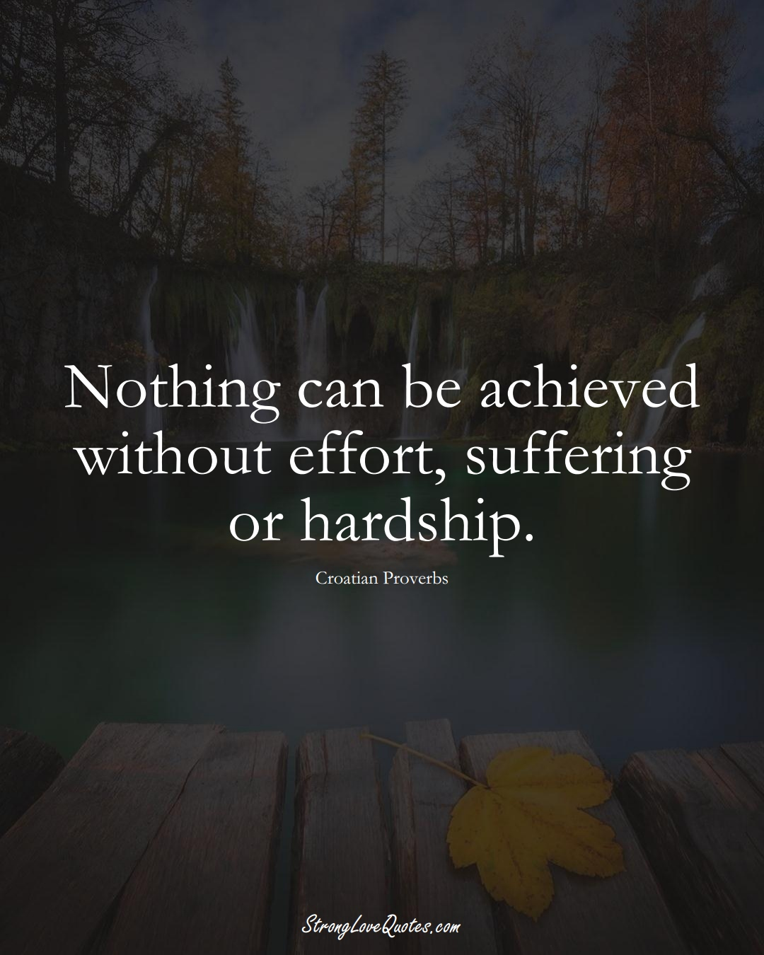 Nothing can be achieved without effort, suffering or hardship. (Croatian Sayings);  #EuropeanSayings