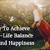 How To Achieve Work-Life Balance And Find Happiness