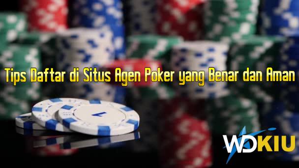 Tips Daftar di Situs Agen Poker yang Benar dan Aman