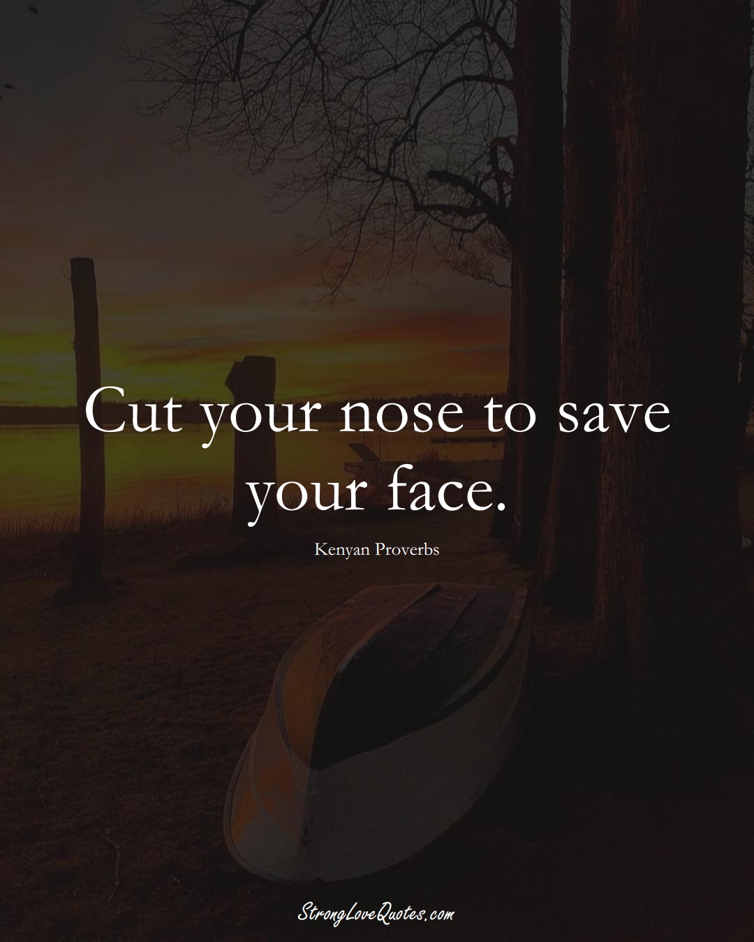 Cut your nose to save your face. (Kenyan Sayings);  #AfricanSayings