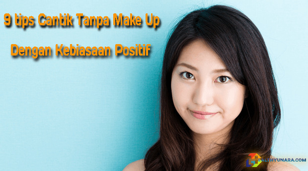 9 Tips Cantik Tanpa Make Up Dengan Kebiasaan Positif