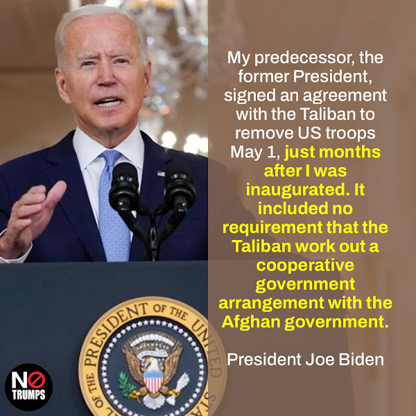 My predecessor, the former President, signed an agreement with the Taliban to remove US troops May 1, just months after I was inaugurated. It included no requirement that the Taliban work out a cooperative government arrangement with the Afghan government. — President Joe Biden