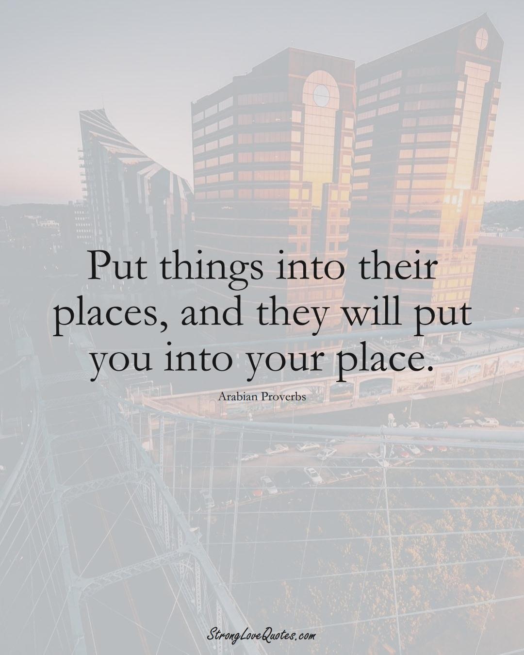 Put things into their places, and they will put you into your place. (Arabian Sayings);  #aVarietyofCulturesSayings