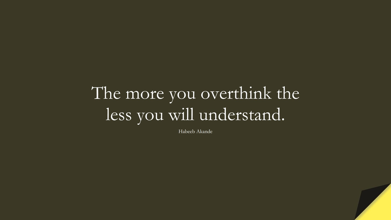 The more you overthink the less you will understand. (Habeeb Akande);  #OverthinkingQuotes