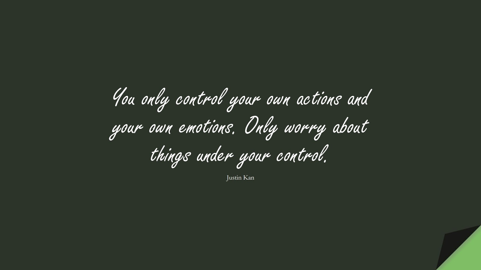 You only control your own actions and your own emotions. Only worry about things under your control. (Justin Kan);  #AnxietyQuotes