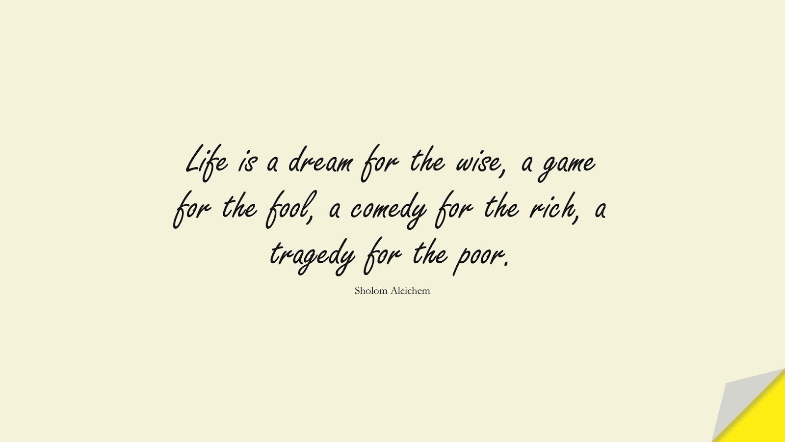 Life is a dream for the wise, a game for the fool, a comedy for the rich, a tragedy for the poor. (Sholom Aleichem);  #LifeQuotes