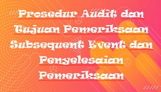Prosedur Audit dan Tujuan Pemeriksaan Subsequent Event dan Penyelesaian Pemeriksaan