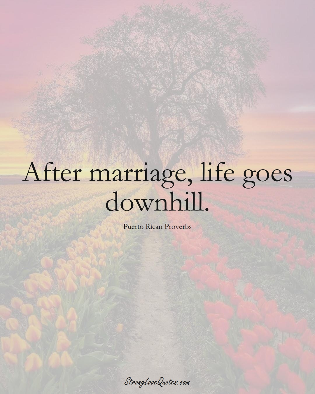 After marriage, life goes downhill. (Puerto Rican Sayings);  #CaribbeanSayings