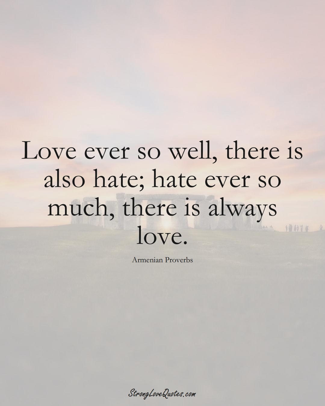 Love ever so well, there is also hate; hate ever so much, there is always love. (Armenian Sayings);  #AsianSayings