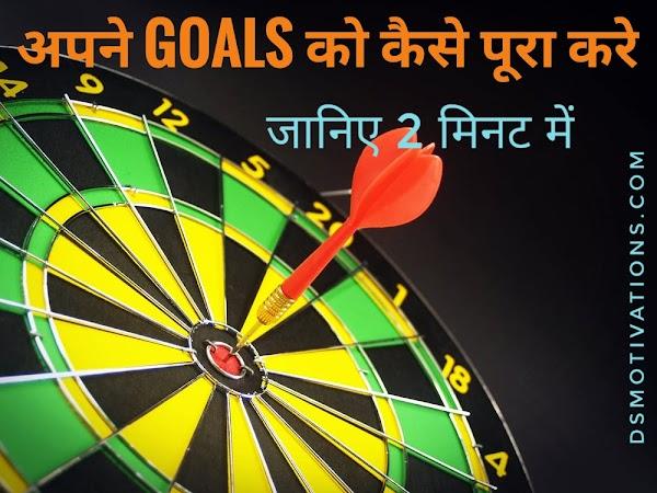 Aapne goals ko kaise achieve kare.  Dosto 2 minute ka samay nikalkar Jaroor padhe.