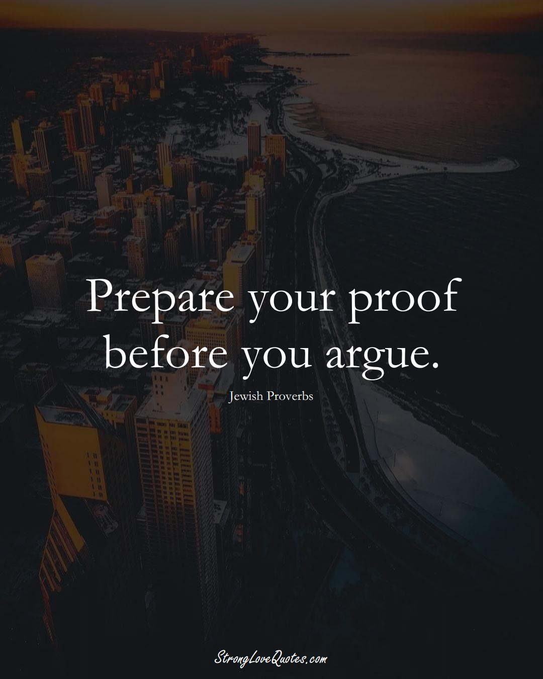 Prepare your proof before you argue. (Jewish Sayings);  #aVarietyofCulturesSayings