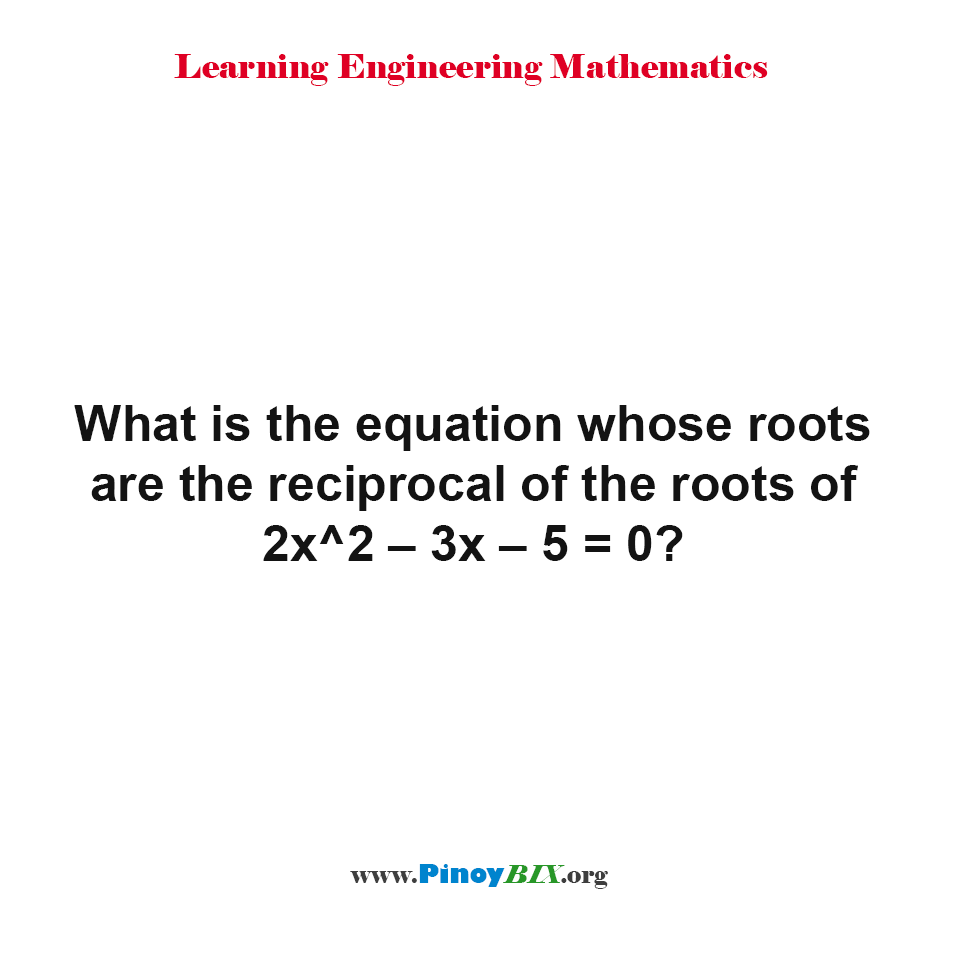 What is the equation whose roots are the reciprocal of the roots of 2x^2 – 3x – 5 = 0?