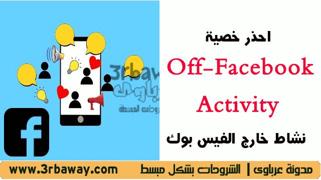 احذر خصية تطبيق فيسبوك الجديدة Off-Facebook Activity نشاط خارج الفيس بوك
