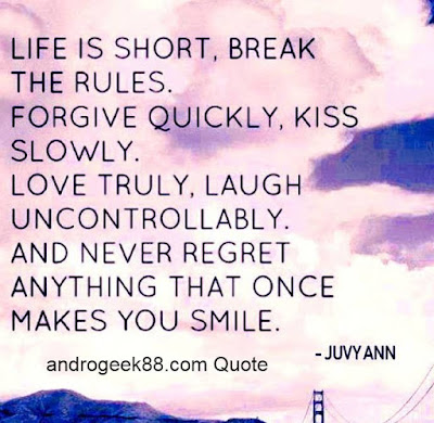 Life is short, Break the Rules. Forgive quickly. Kiss slowly. Love truly. Laugh uncontrollably And never regret ANYTHING That makes you smile.
