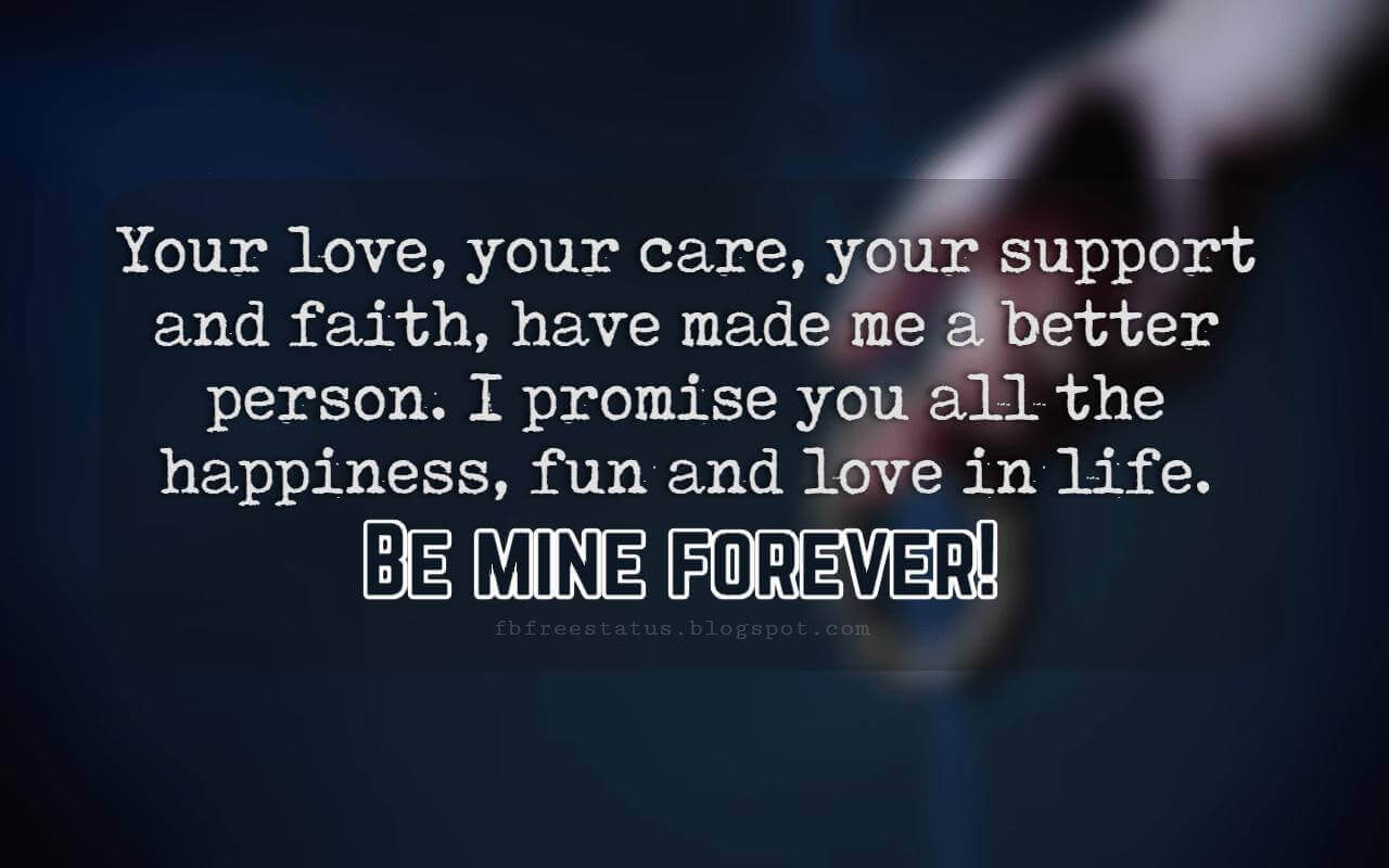 Love Messages, Your love, your care, your support and faith, have made me a better person. I promise you all the happiness, fun and love in life. Be mine forever.