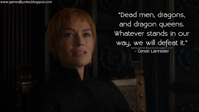 Dead men, dragons, and dragon queens. Whatever stands in our way, we will defeat it.