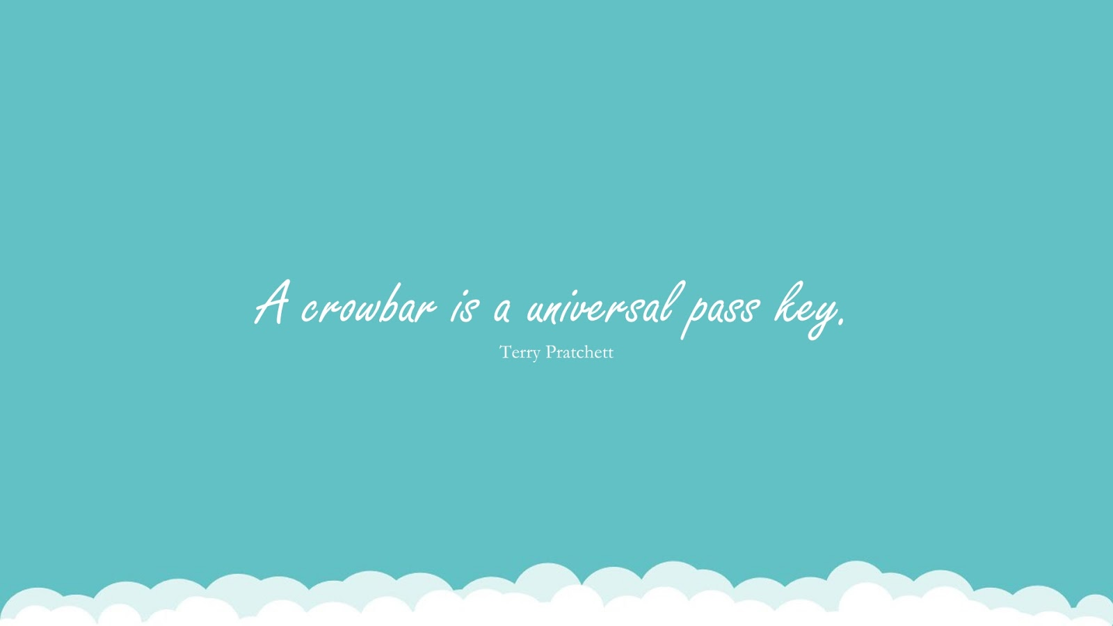 A crowbar is a universal pass key. (Terry Pratchett);  #PerseveranceQuotes