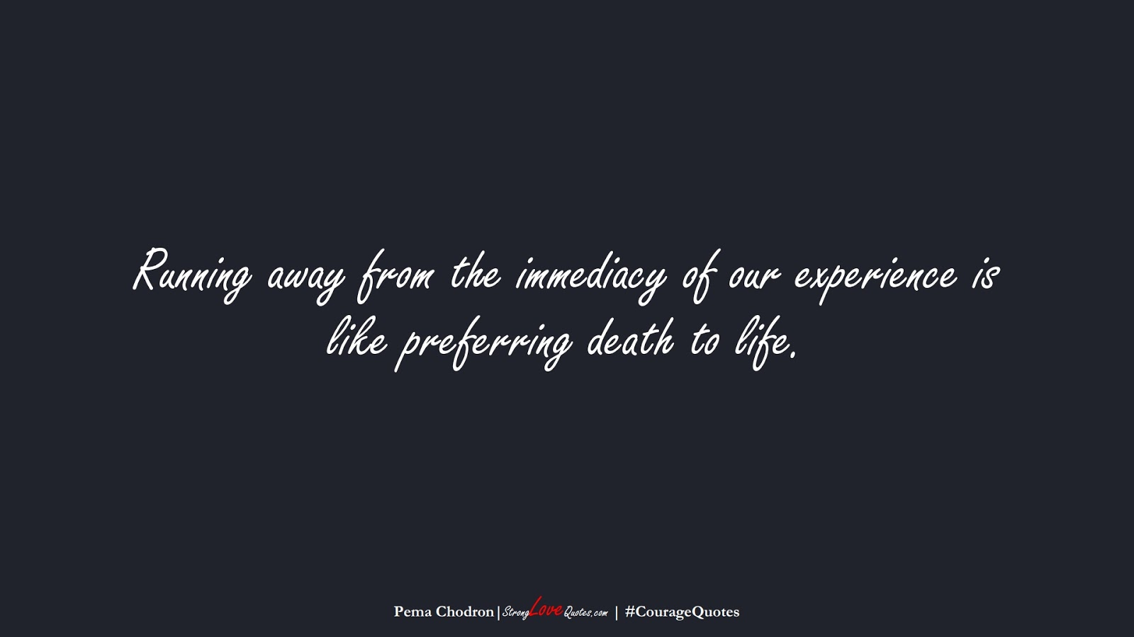Running away from the immediacy of our experience is like preferring death to life. (Pema Chodron);  #CourageQuotes