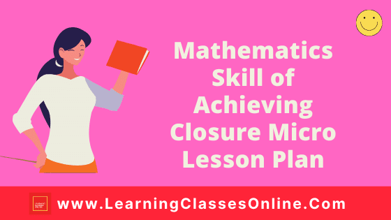 Mathematics Skill of Achieving Closure Micro Teaching Lesson Plan For B.Ed/DELED Free Download PDF | Skill of Achieving Closure in Math Micro Lesson Plan | maths lesson plan on Achieving Closure Skill of microteaching