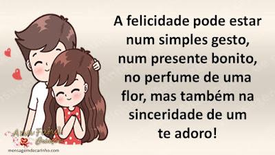 A felicidade pode estar num simples gesto, num presente bonito, no perfume de uma flor, mas também na sinceridade de um te adoro!