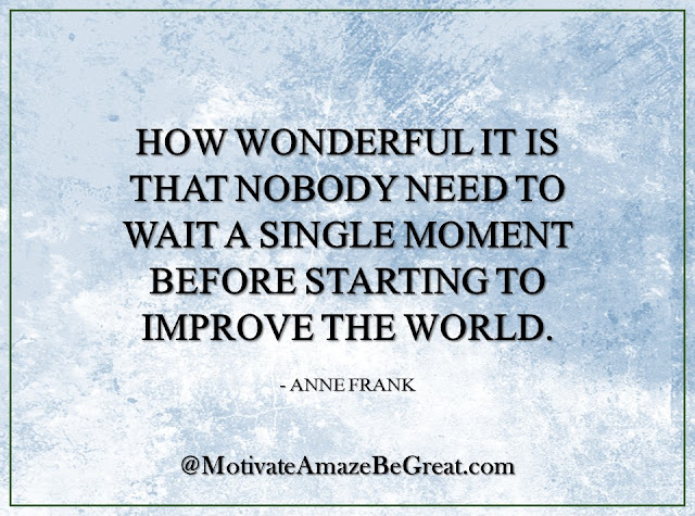 "Inspirational Quotes About Life: ""How wonderful it is that nobody need to wait a single moment before starting to improve the world."" - Anne Frank"