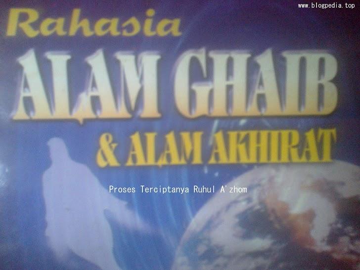 Rahasia Alam Ghaib & Akhirat : Proses Terciptanya Ruhul A'zhom