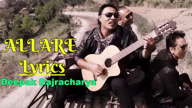 Here is the Songs Lyrics Allare by Deepak Bajracharya. Jaau farkera jaau Nalau preeti nalau Ma ta hawa sangai aauchu huri manai harauchu Ma ta hawa sangai aauchu huri manai harauchu. Alare lyrics, Allare lyrics and chords, allare chords, Allare deepal bajracharya, allare deepak bajracharya lyrics, allare free mp3 download, deepak bajracharya songs, allare guitar lesson, allare guitar chords, mann magan lyrics.