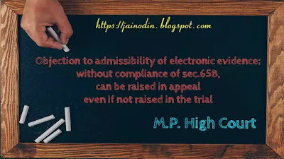 Objection to admissibility of electronic evidence without compliance of sec.65B can be raised in appeal even if not raised  in the trial
