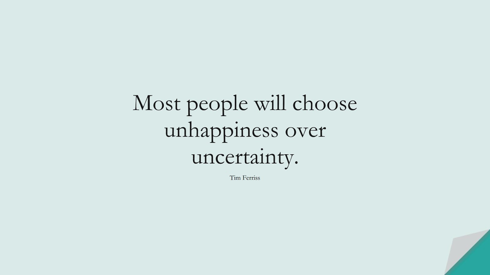 Most people will choose unhappiness over uncertainty. (Tim Ferriss);  #TimFerrissQuotes