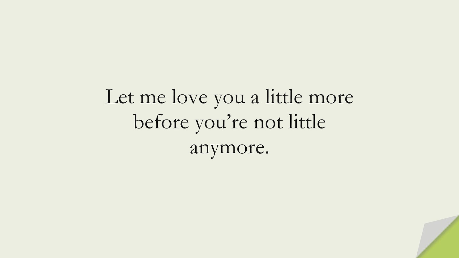 Let me love you a little more before you're not little anymore.FALSE