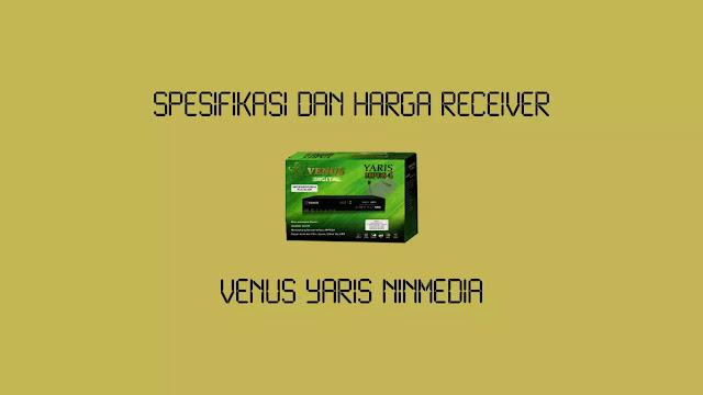 Spesifikasi dan Harga Receiver Venus Yaris Ninmedia