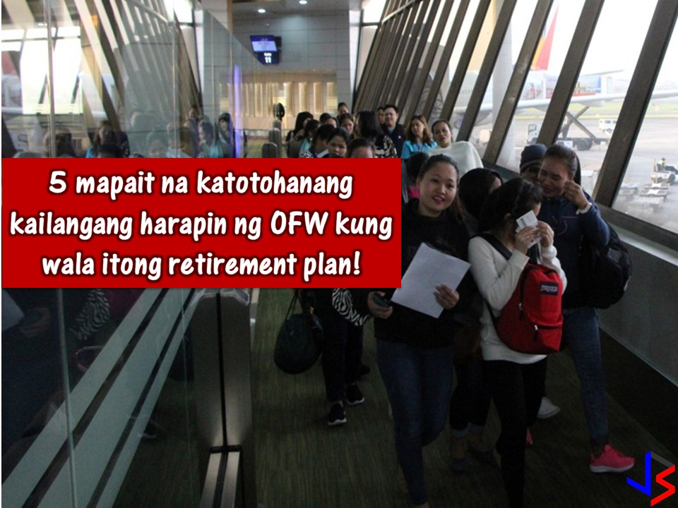 For Overseas Filipino Workers (OFWs), working abroad is not forever. This is the reason why retirement plan for OFWs is a very important thing. As an OFW, imagine yourself you are 60 years old or above and you don't have enough savings for your retirement. Always remember that the purpose of a retirement plan is to be economically stable even you are no longer working in the foreign country.