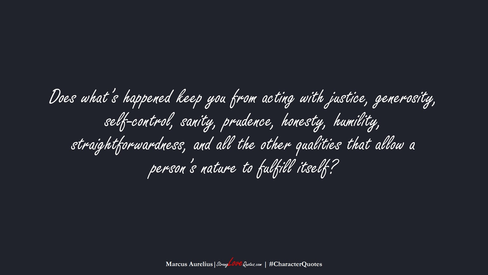 Does what's happened keep you from acting with justice, generosity, self-control, sanity, prudence, honesty, humility, straightforwardness, and all the other qualities that allow a person's nature to fulfill itself? (Marcus Aurelius);  #CharacterQuotes