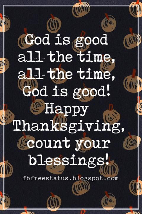 Sayings For Thanksgiving Cards, God is good all the time, all the time, God is good! Happy Thanksgiving, count your blessings!