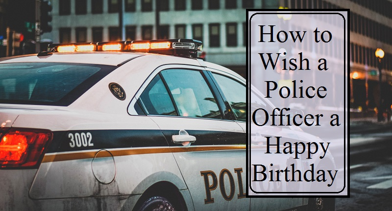 Messages And Sayings Happy Birthday Wishes For A Police Officer Or Cop