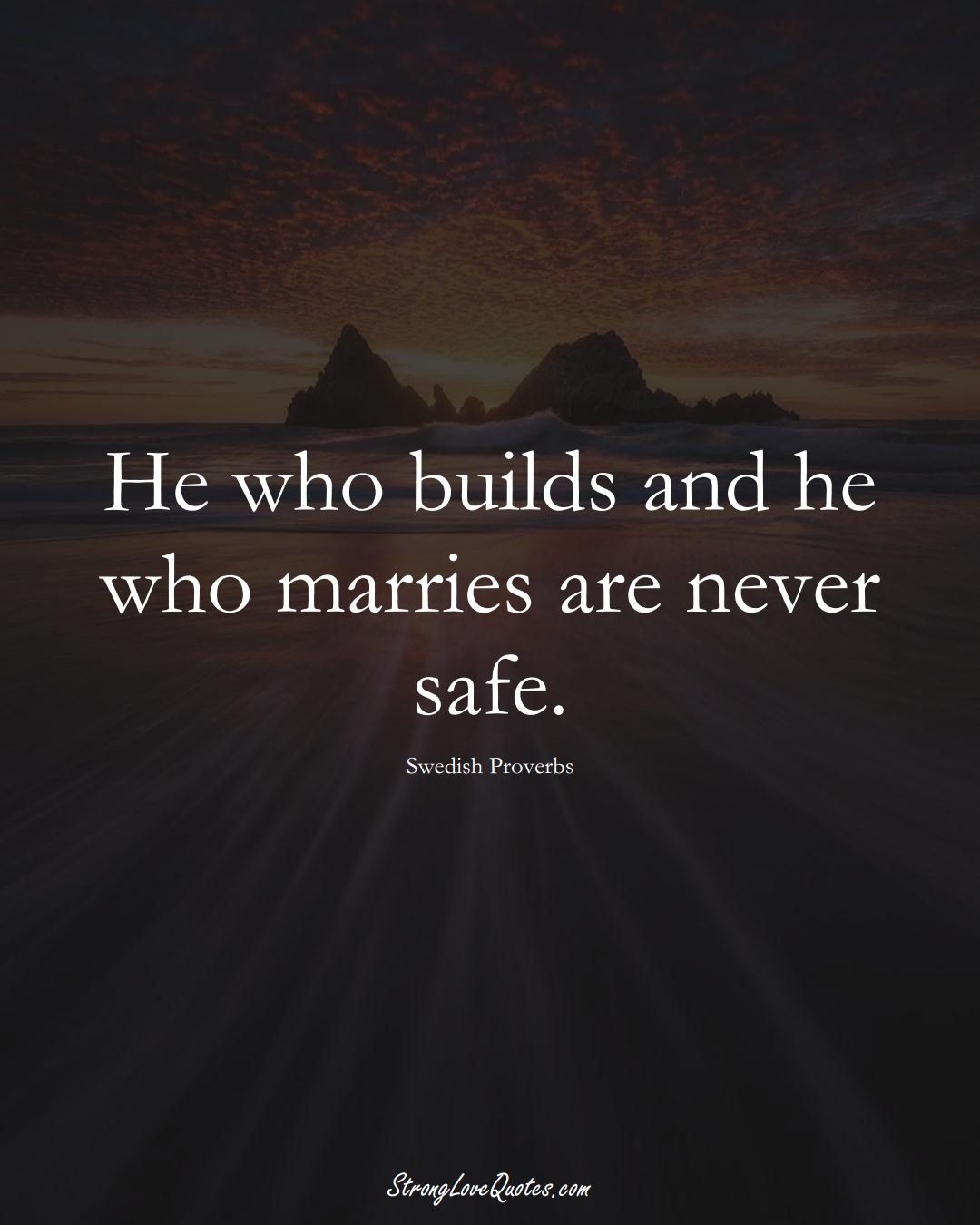 He who builds and he who marries are never safe. (Swedish Sayings);  #EuropeanSayings