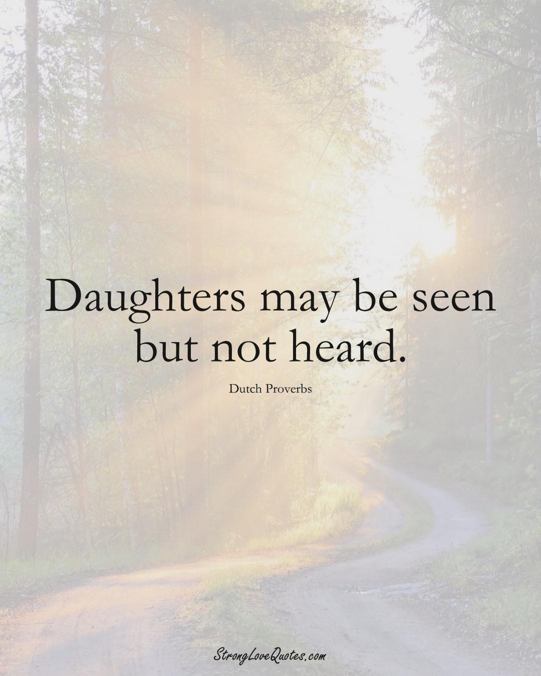 Daughters may be seen but not heard. (Dutch Sayings);  #EuropeanSayings