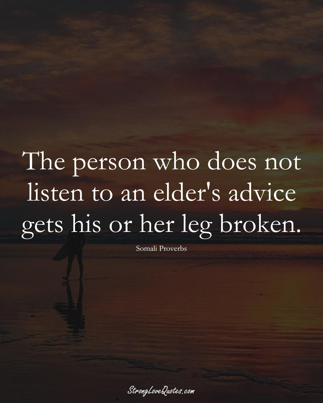 The person who does not listen to an elder's advice gets his or her leg broken. (Somali Sayings);  #AfricanSayings
