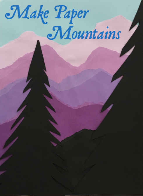 Make torn paper mountains:   An easy craft for all ages.