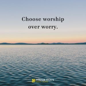 When Opposed, Choose Worship over Worry by Rick Warren