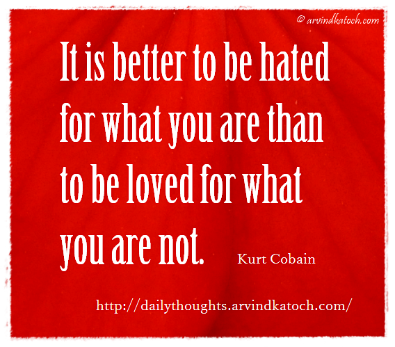 Daily Thought, hated, Loved, better, Quote, Kurt Cobain,