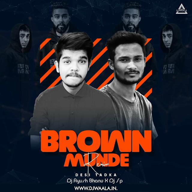 BROWN MUNDE (DESI TADKA) - DJ AYUSH BHANU X DJ SP